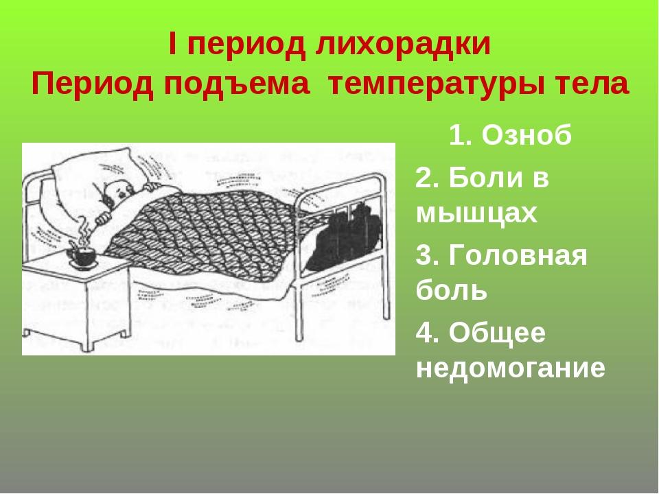 I период лихорадки Период подъема температуры тела 1. Озноб 2. Боли в мышцах...