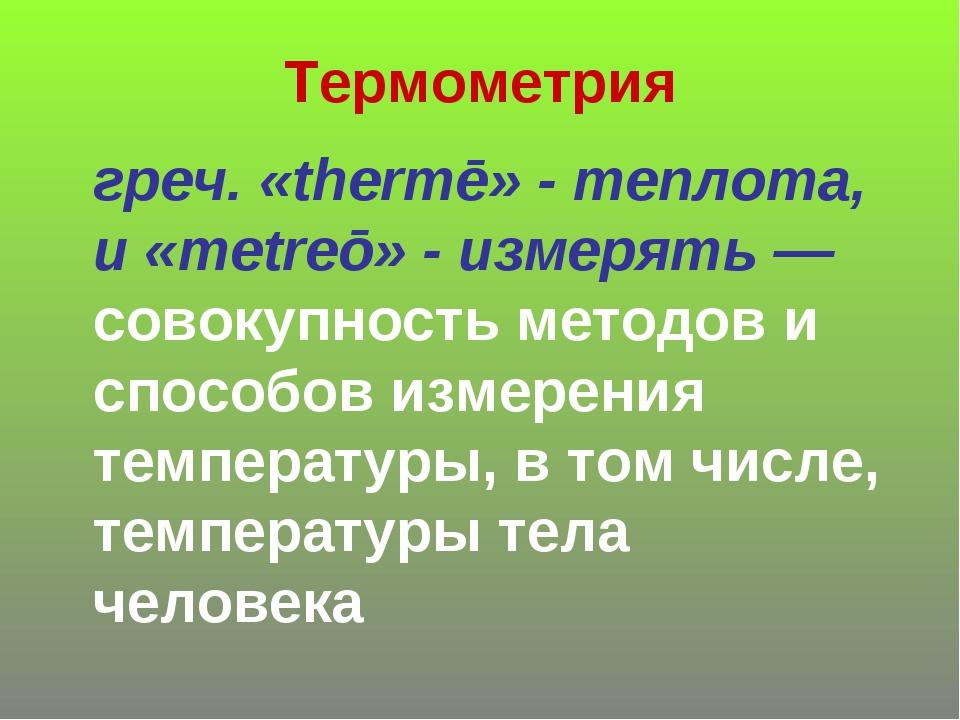 Термометрия греч. «thermē» - теплота, и «metreō» - измерять— совокупность ме...