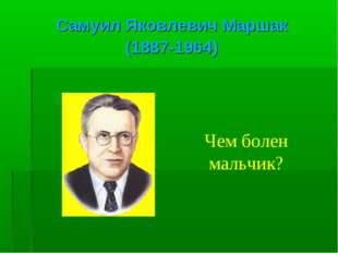 Самуил Яковлевич Маршак (1887-1964) Чем болен мальчик?