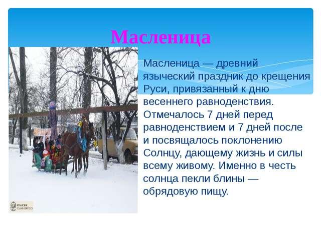 Масленица — древний языческий праздник до крещения Руси, привязанный к дню ве...