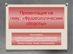 Презентация на тему: «Фразеологические обороты» Выполнила учитель русского яз