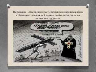 Выражение «Нести свой крест» библейского происхождения и обозначает ,что кажд