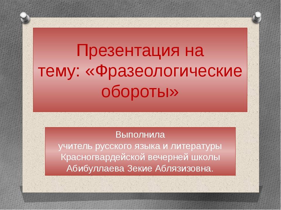 Презентация на тему: «Фразеологические обороты» Выполнила учитель русского яз...