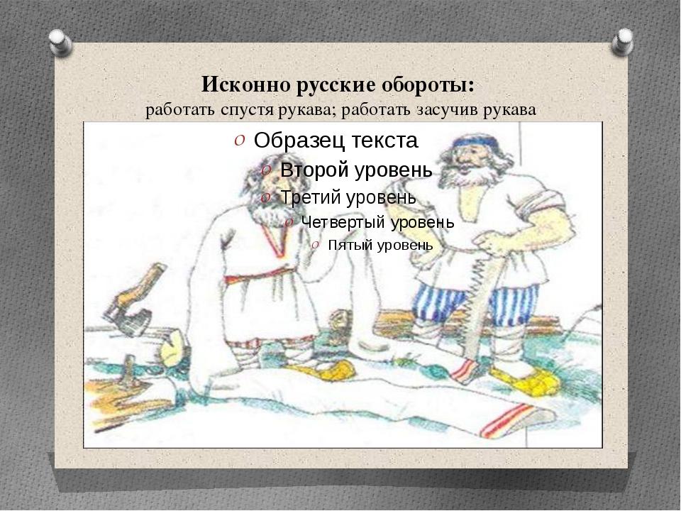 Исконно русские обороты: работать спустя рукава; работать засучив рукава
