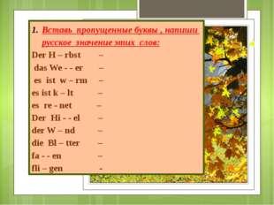 Вставь пропущенные буквы , напиши русское значение этих слов: Der H – rbst –