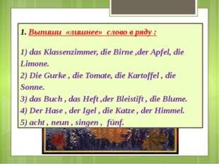 Выпиши «лишнее» слово в ряду : 1) das Klassenzimmer, die Birne ,der Apfel, di
