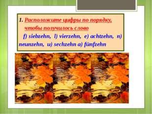Расположите цифры по порядку, чтобы получилось слово f) siebzehn, l) vierzehn