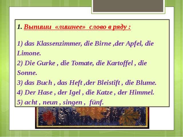 Выпиши «лишнее» слово в ряду : 1) das Klassenzimmer, die Birne ,der Apfel, di...