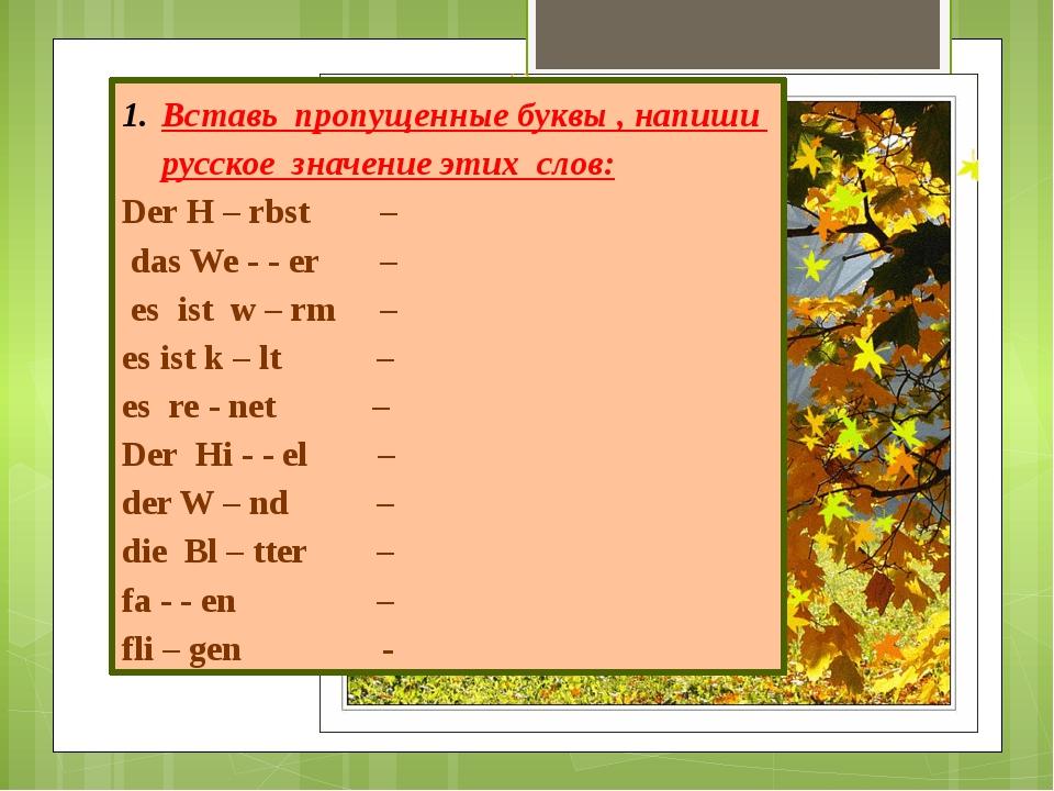 Вставь пропущенные буквы , напиши русское значение этих слов: Der H – rbst –...