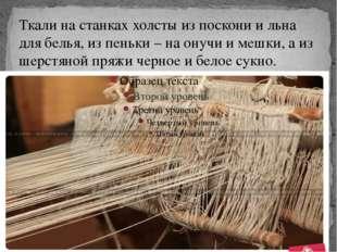 Ткали на станках холсты из поскони и льна для белья, из пеньки – на онучи и