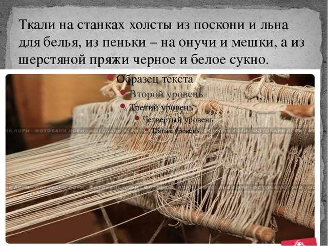 Ткали на станках холсты из поскони и льна для белья, из пеньки – на онучи и...