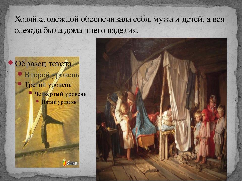 Хозяйка одеждой обеспечивала себя, мужа и детей, а вся одежда была домашнего...