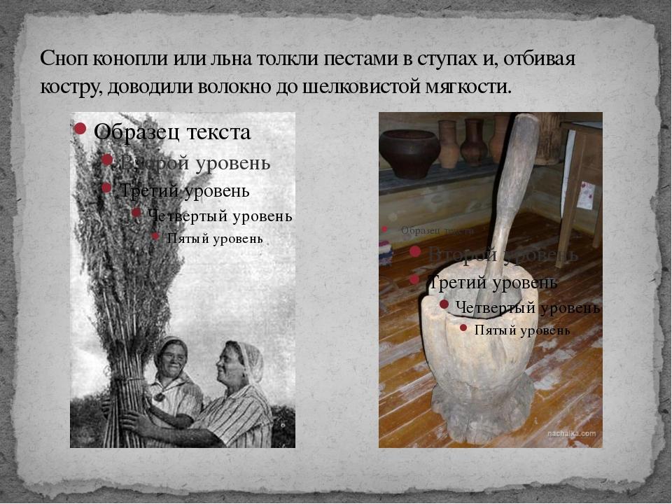 Сноп конопли или льна толкли пестами в ступах и, отбивая костру, доводили вол...