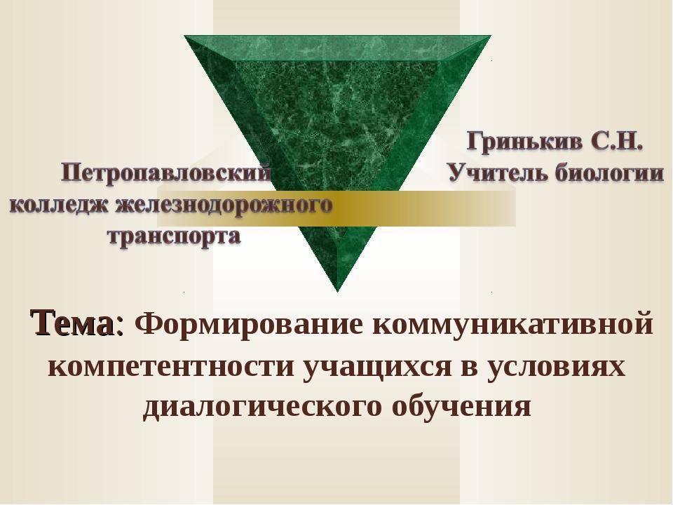 Тема: Формирование коммуникативной компетентности учащихся в условиях диалог...