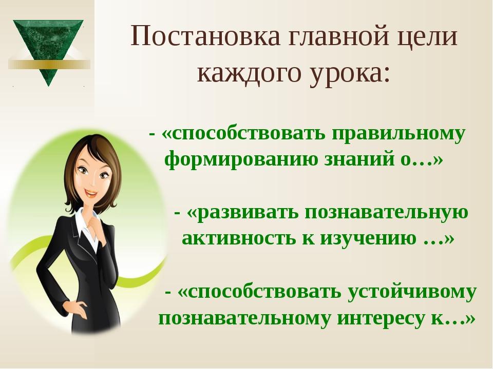 Постановка главной цели каждого урока: - «способствовать правильному формиров...