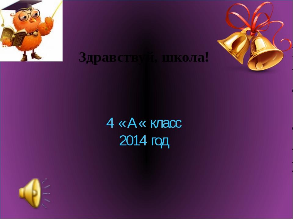 Здравствуй, школа! 4 « А « класс 2014 год