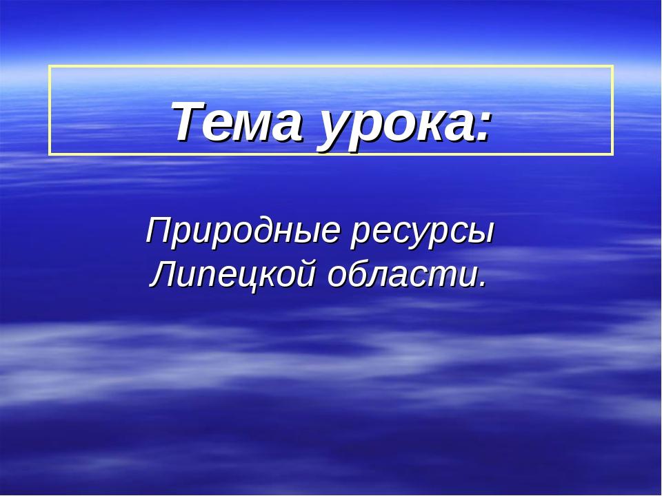 Тема урока: Природные ресурсы Липецкой области.