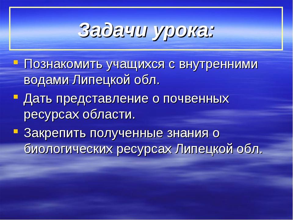 Задачи урока: Познакомить учащихся с внутренними водами Липецкой обл. Дать пр...
