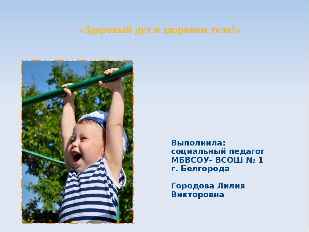 «Здоровый дух в здоровом теле!» Выполнила: социальный педагог МБВСОУ- ВСОШ №...