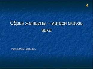 Образ женщины – матери сквозь века Учитель МХК Туаева В.А.