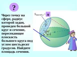 Через точку на сфере, радиус которой задан, проведен большой круг и сечение,