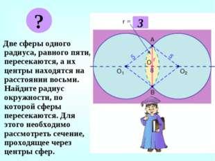 Две сферы одного радиуса, равного пяти, пересекаются, а их центры находятся