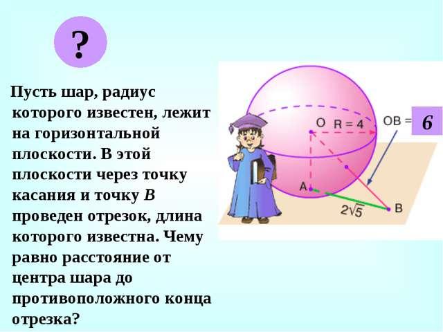 Пусть шар, радиус которого известен, лежит на горизонтальной плоскости. В эт...