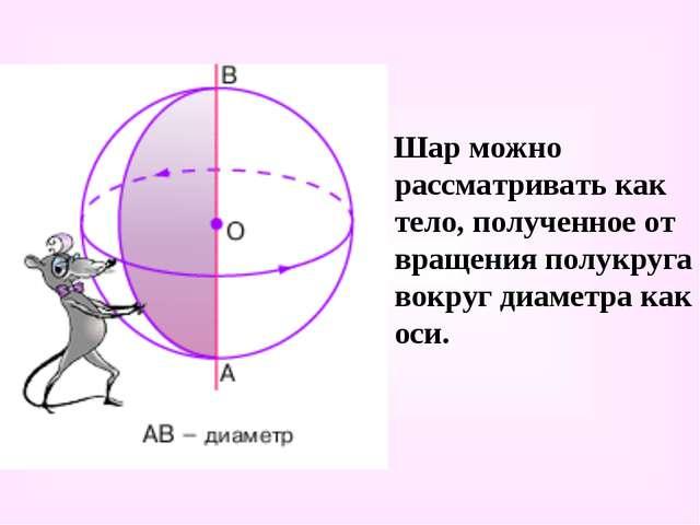 Шар можно рассматривать как тело, полученное от вращения полукруга вокруг ди...