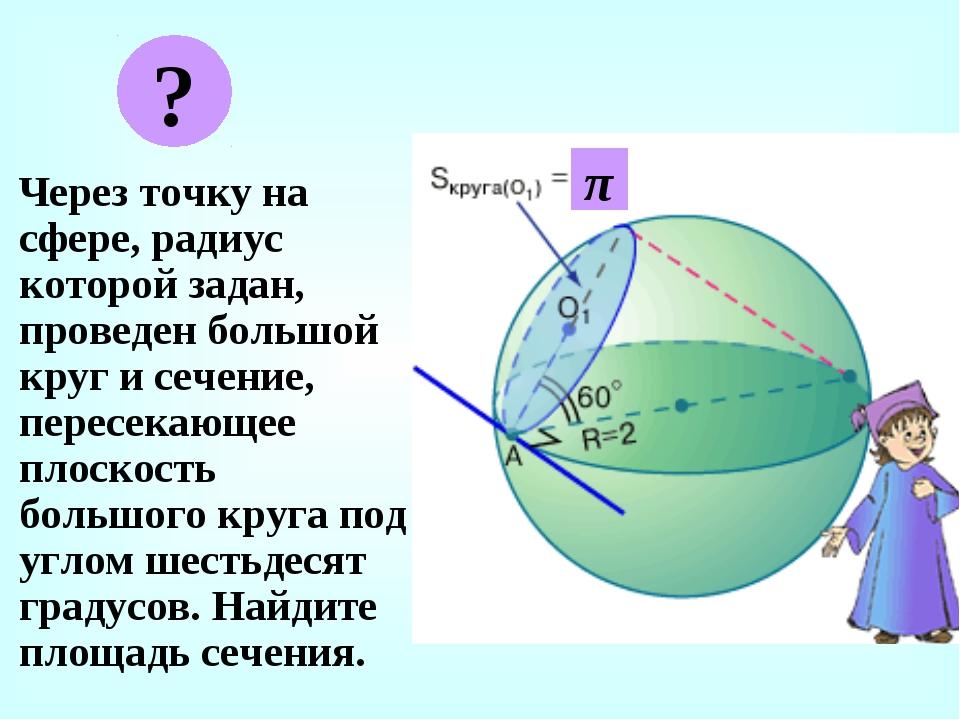Через точку на сфере, радиус которой задан, проведен большой круг и сечение,...