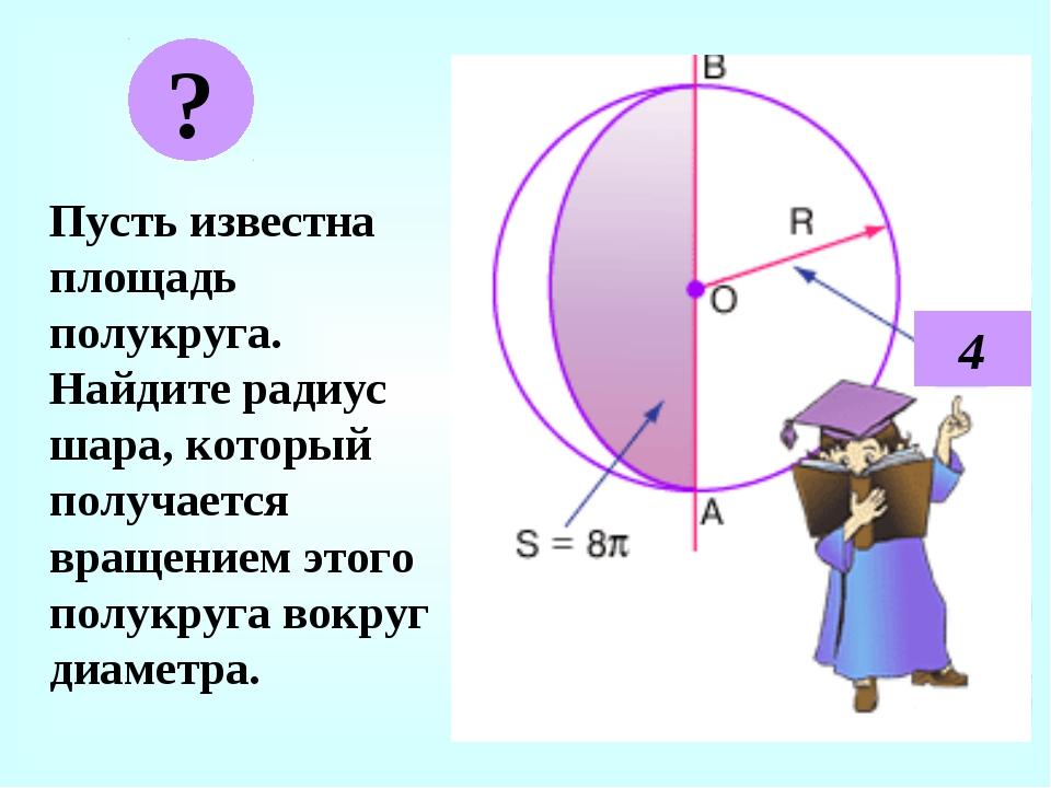 Пусть известна площадь полукруга. Найдите радиус шара, который получается вр...