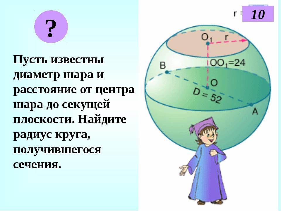 Пусть известны диаметр шара и расстояние от центра шара до секущей плоскости...