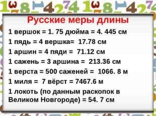 Русские меры длины 1 вершок = 1. 75 дюйма = 4. 445 см 1 пядь = 4 вершка= 17.7
