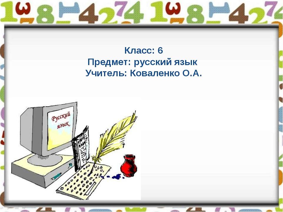 Класс: 6 Предмет: русский язык Учитель: Коваленко О.А.