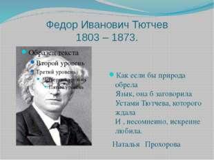 Федор Иванович Тютчев 1803 – 1873. Как если бы природа обрела Язык, она б заг