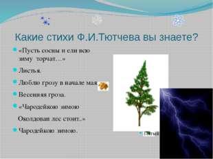 Какие стихи Ф.И.Тютчева вы знаете? «Пусть сосны и ели всю зиму торчат…» Листь