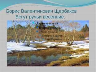 Борис Валентинович Щербаков Бегут ручьи весенние.