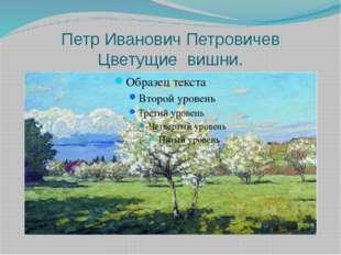 Петр Иванович Петровичев Цветущие вишни.