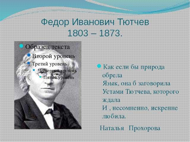 Федор Иванович Тютчев 1803 – 1873. Как если бы природа обрела Язык, она б заг...