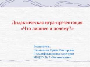 Дидактическая игра-презентация «Что лишнее и почему?» Воспитатель: Палатовск