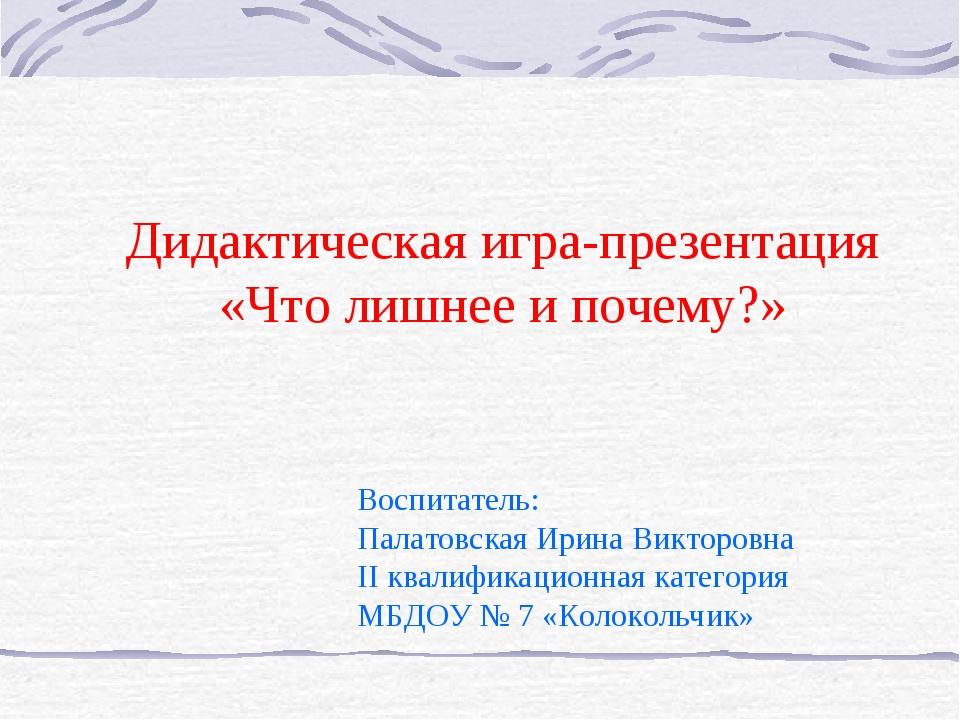 Дидактическая игра-презентация «Что лишнее и почему?» Воспитатель: Палатовск...