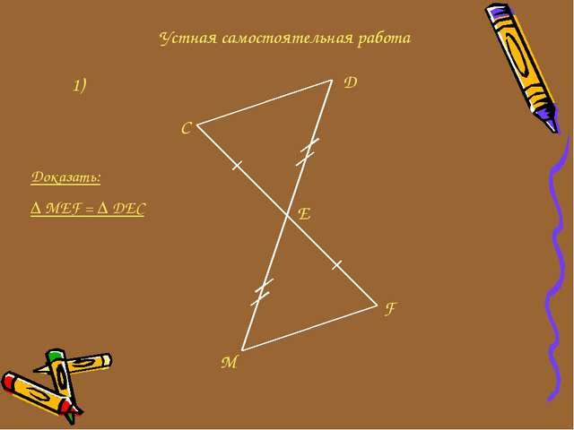 Устная самостоятельная работа 1) C D E F M Доказать: ∆ MEF = ∆ DEC