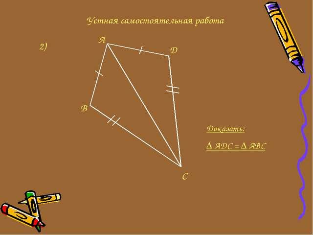 Устная самостоятельная работа 2) C D A B Доказать: ∆ ADC = ∆ ABC