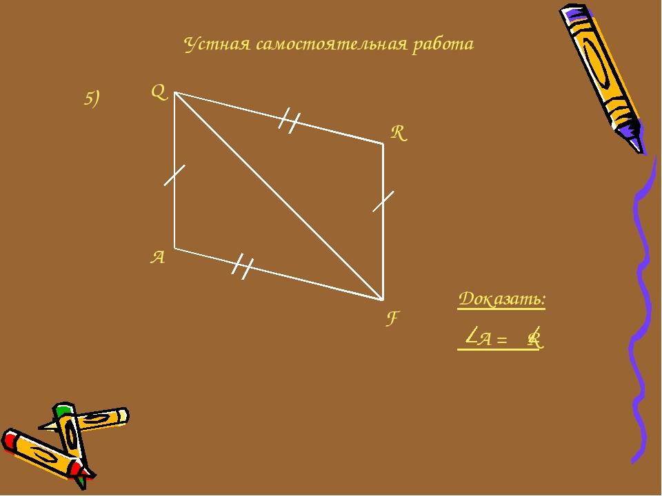 Устная самостоятельная работа 5) Q A F R Доказать: А = R