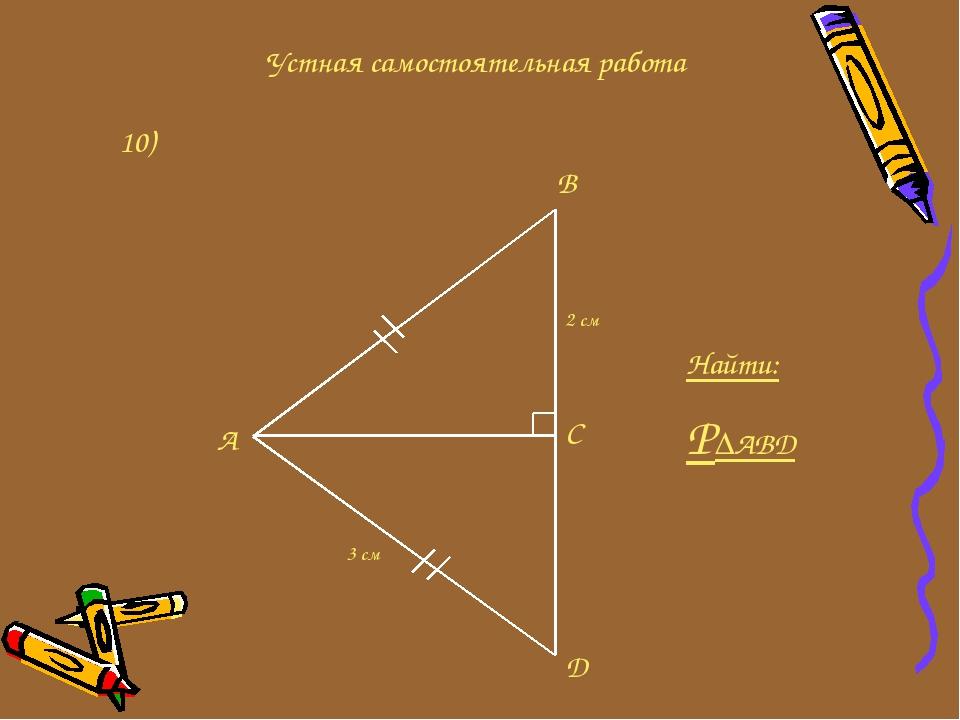 Устная самостоятельная работа 10) A B C D 2 см 3 см Найти: P∆ABD