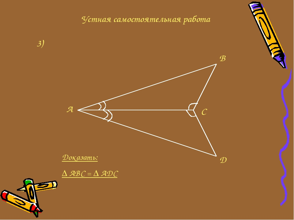 Устная самостоятельная работа 3) A B C D Доказать: ∆ ABC = ∆ ADC