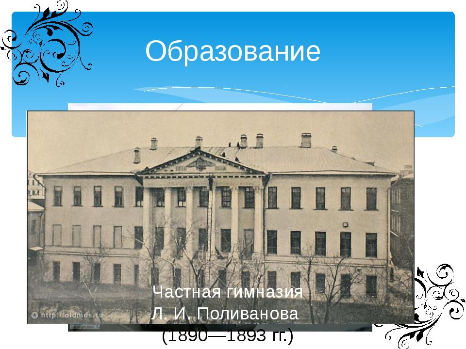 Образование Частная классическая гимназия Ф.И.Креймана (1885 – 1889 гг.) Ч...