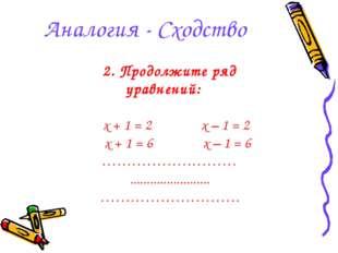 Аналогия - Сходство 2. Продолжите ряд уравнений: x + 1 = 2 x – 1 = 2 x + 1 =