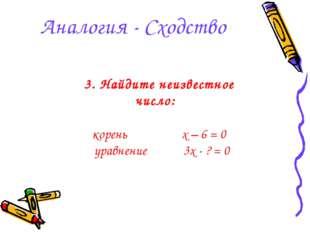 Аналогия - Сходство 3. Найдите неизвестное число: корень x – 6 = 0 уравнение