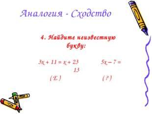 Аналогия - Сходство 4. Найдите неизвестную букву: 3x + 11 = x + 23 5x – 7 = 1