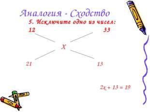 Аналогия - Сходство 5. Исключите одно из чисел: 1233 Х 21 13 2x + 13 = 19